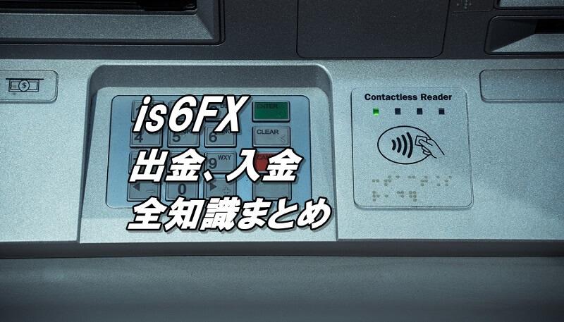 is6FXの出金、入金!手数料、反映までにかかる時間、最低入金額、最低出金額、ボーナス消滅などの注意点