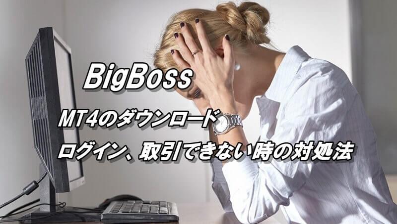 BigBossのMT4ダウンロード~ログイン、トレードできない時の対処法