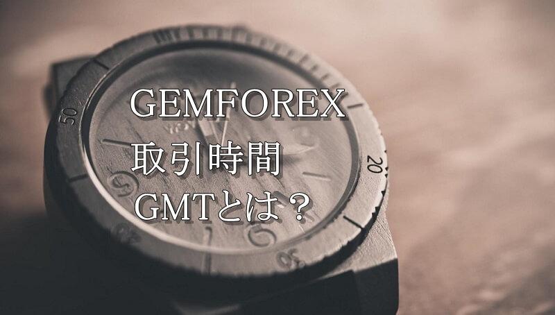 GEMFOREXの取引時間は?値動きの特徴やGMTについても解説