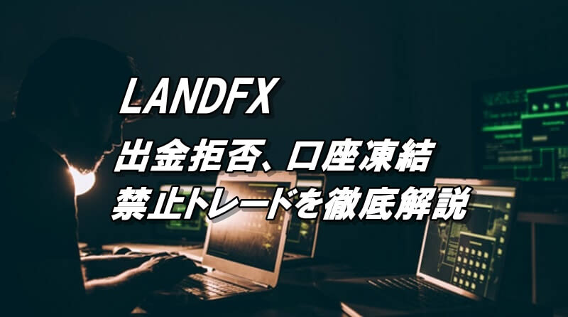 LANDFXの出金拒否や口座凍結は禁止トレードを理解して回避!