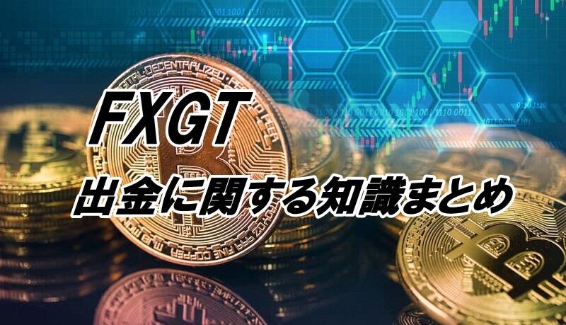 FXGTの出金についての知識まとめ【出金方法、出金手数料など】
