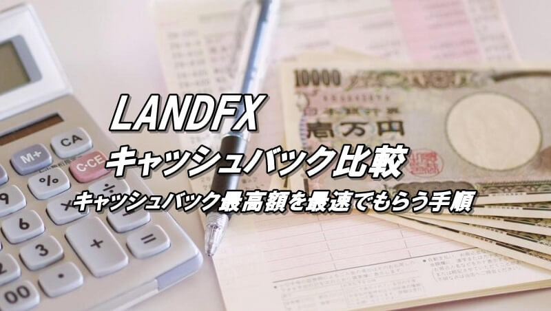 LANDFXのキャッシュバック比較!キャッシュバックをもらう方法を解説